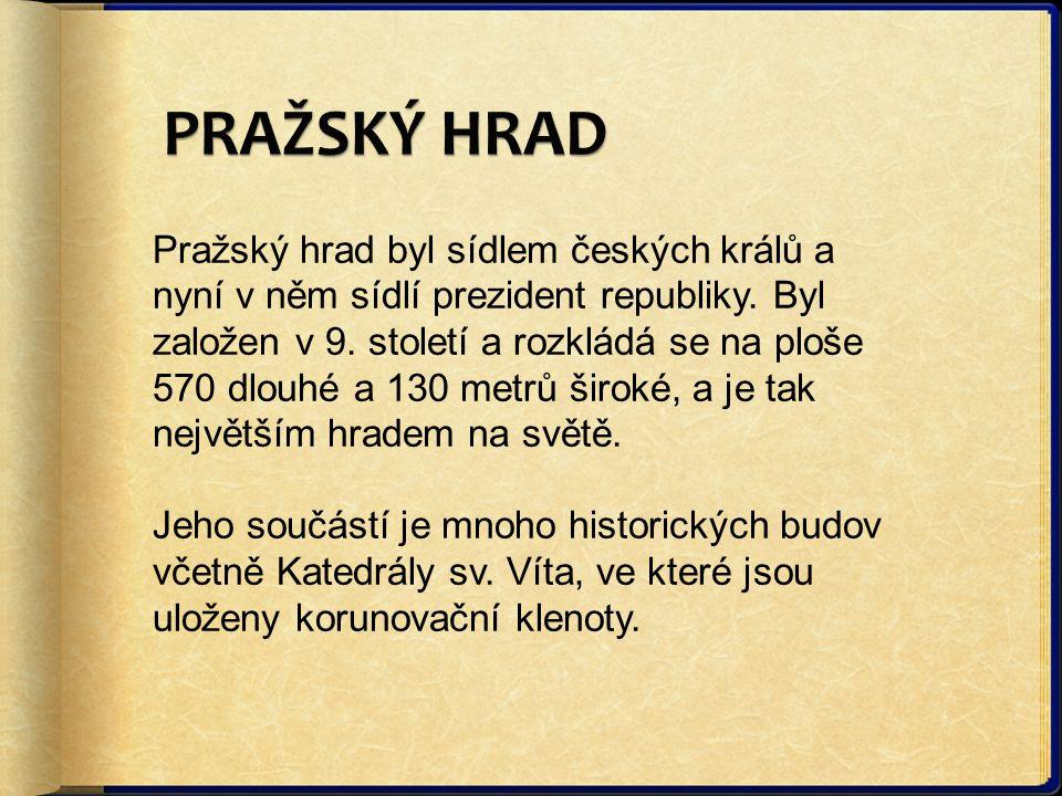 Pražský hrad byl sídlem českých králů a nyní v něm sídlí prezident republiky. Byl založen v 9. století a rozkládá se na ploše 570 dlouhé a 130 metrů š