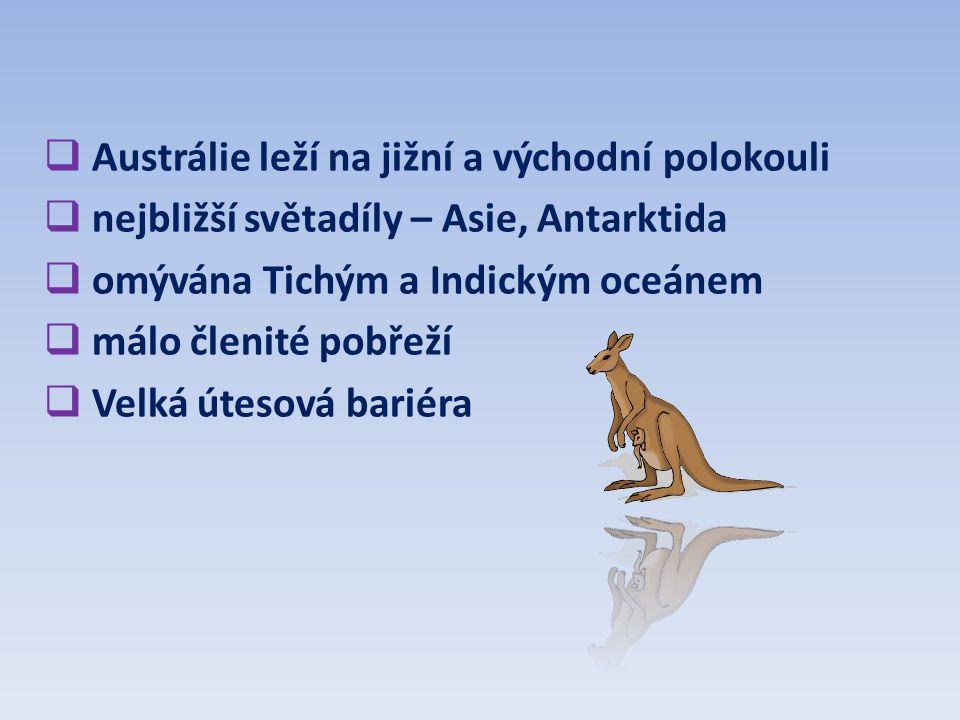  Austrálie leží na jižní a východní polokouli  nejbližší světadíly – Asie, Antarktida  omývána Tichým a Indickým oceánem  málo členité pobřeží  V