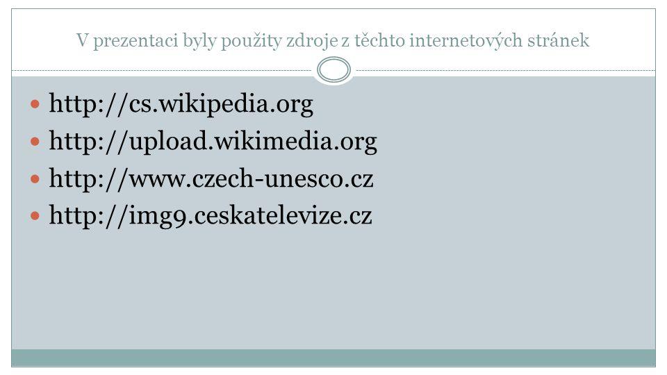 V prezentaci byly použity zdroje z těchto internetových stránek http://cs.wikipedia.org http://upload.wikimedia.org http://www.czech-unesco.cz http://img9.ceskatelevize.cz