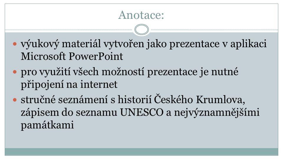 Anotace: výukový materiál vytvořen jako prezentace v aplikaci Microsoft PowerPoint pro využití všech možností prezentace je nutné připojení na internet stručné seznámení s historií Českého Krumlova, zápisem do seznamu UNESCO a nejvýznamnějšími památkami