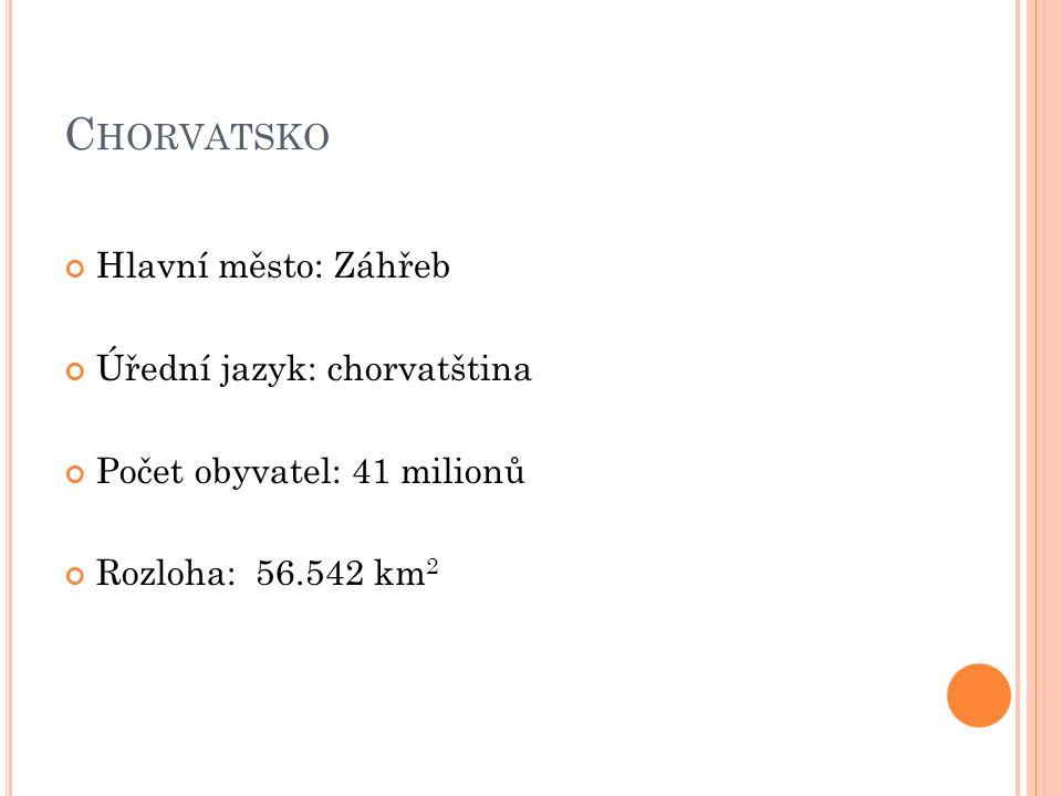 C HORVATSKO Hlavní město: Záhřeb Úřední jazyk: chorvatština Počet obyvatel: 41 milionů Rozloha: 56.542 km 2