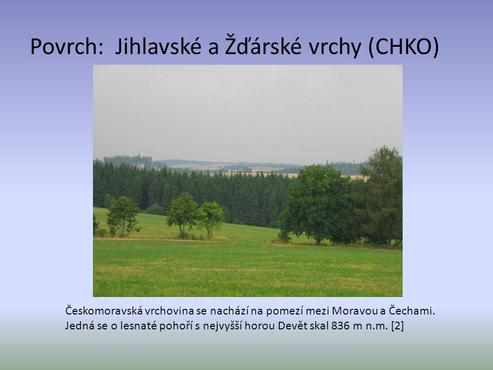 Povrch: Jihlavské a Žďárské vrchy (CHKO) Českomoravská vrchovina se nachází na pomezí mezi Moravou a Čechami. Jedná se o lesnaté pohoří s nejvyšší hor