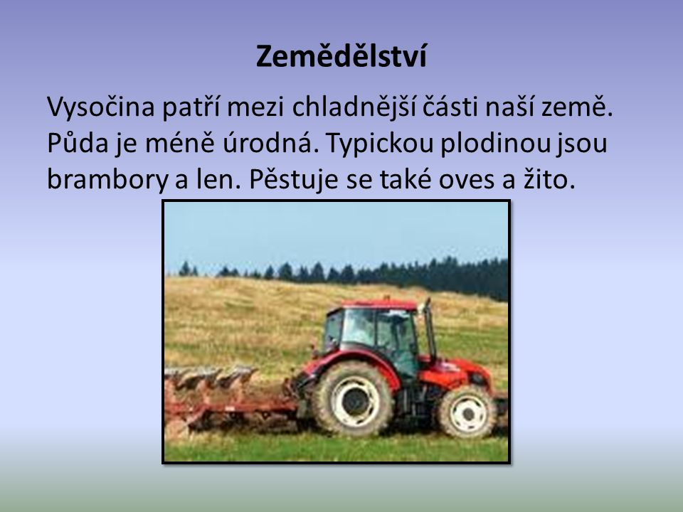 Zemědělství Vysočina patří mezi chladnější části naší země. Půda je méně úrodná. Typickou plodinou jsou brambory a len. Pěstuje se také oves a žito.