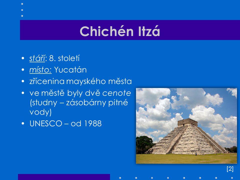 Chichén Itzá stáří: 8. století místo: Yucatán zřícenina mayského města ve městě byly dvě cenote (studny – zásobárny pitné vody) UNESCO – od 1988 [2][2