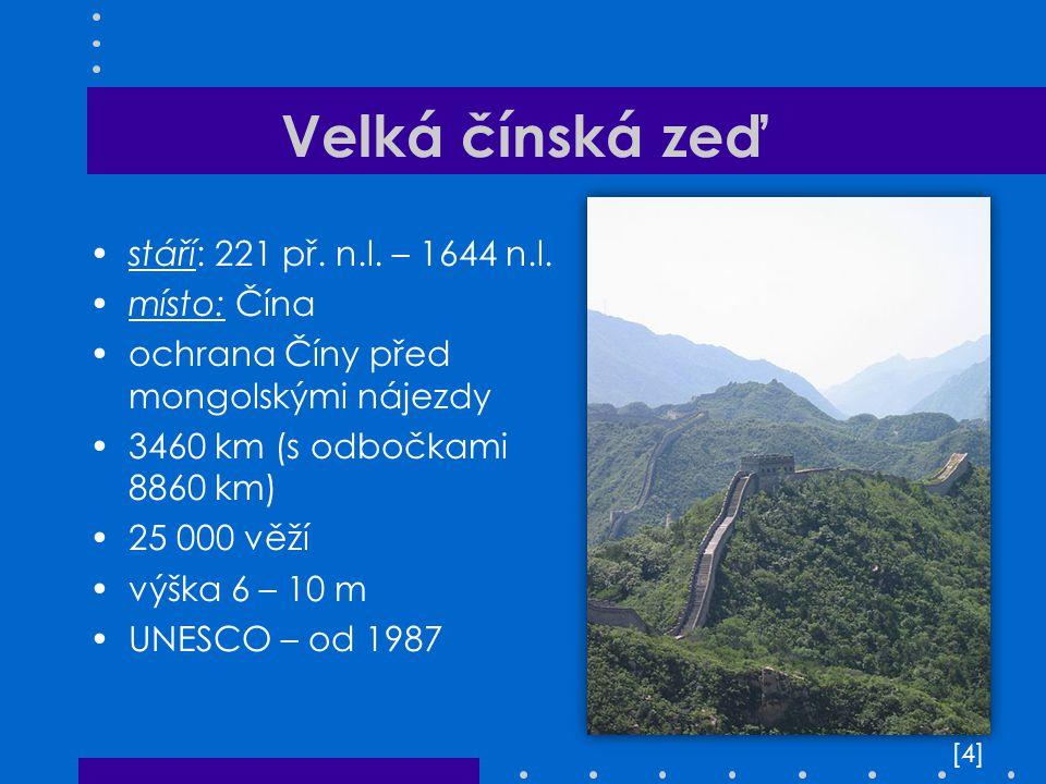 Velká čínská zeď stáří: 221 př. n.l. – 1644 n.l. místo: Čína ochrana Číny před mongolskými nájezdy 3460 km (s odbočkami 8860 km) 25 000 věží výška 6 –