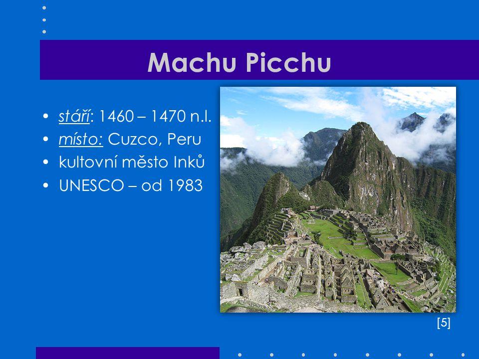 Machu Picchu stáří: 1460 – 1470 n.l. místo: Cuzco, Peru kultovní město Inků UNESCO – od 1983 [5][5]