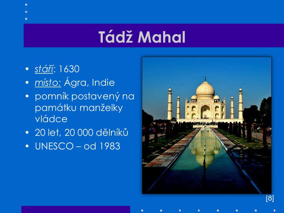 Tádž Mahal stáří: 1630 místo: Ágra, Indie pomník postavený na památku manželky vládce 20 let, 20 000 dělníků UNESCO – od 1983 [8][8]