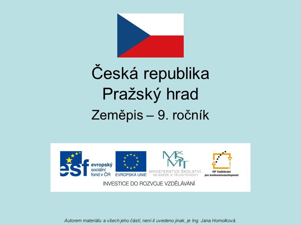 Česká republika Pražský hrad Zeměpis – 9. ročník Autorem materiálu a všech jeho částí, není-li uvedeno jinak, je Ing. Jana Homolková.