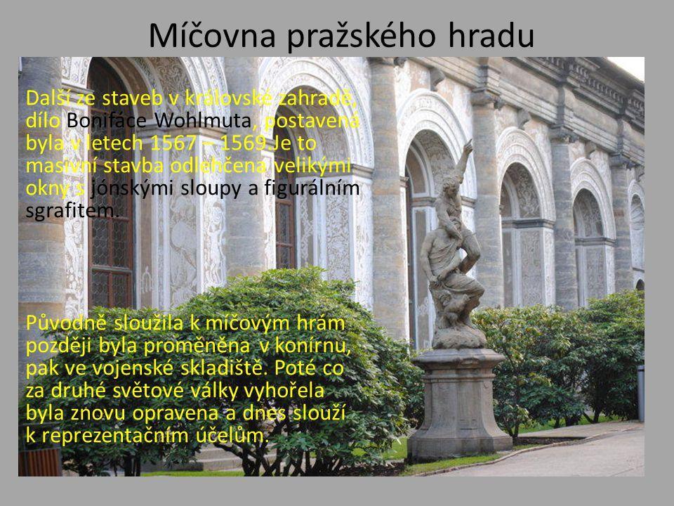 Míčovna pražského hradu Další ze staveb v královské zahradě, dílo Bonifáce Wohlmuta, postavená byla v letech 1567 – 1569.Je to masivní stavba odlehčen