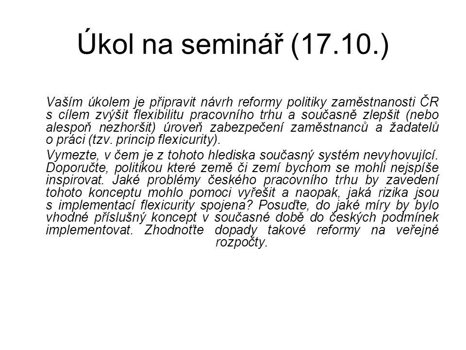 Úkol na seminář (17.10.) Vaším úkolem je připravit návrh reformy politiky zaměstnanosti ČR s cílem zvýšit flexibilitu pracovního trhu a současně zlepš