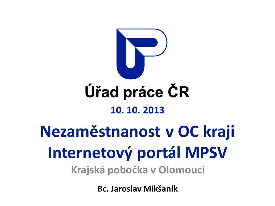 10. 10. 2013 Nezaměstnanost v OC kraji Internetový portál MPSV Krajská pobočka v Olomouci Bc. Jaroslav Mikšaník