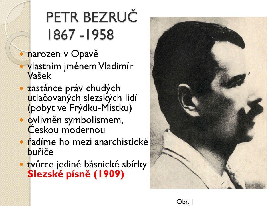 PETR BEZRUČ 1867 -1958 narozen v Opavě vlastním jménem Vladimír Vašek zastánce práv chudých a utlačovaných slezských lidí (pobyt ve Frýdku-Místku) ovlivněn symbolismem, a Českou modernou řadíme ho mezi anarchistické buřiče tvůrce jediné básnické sbírky Slezské písně (1909) Obr.