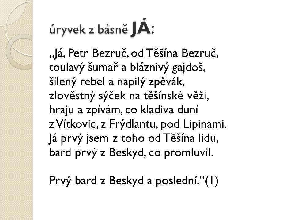 """úryvek z básně JÁ: """"Já, Petr Bezruč, od Těšína Bezruč, toulavý šumař a bláznivý gajdoš, šílený rebel a napilý zpěvák, zlověstný sýček na těšínské věži, hraju a zpívám, co kladiva duní z Vítkovic, z Frýdlantu, pod Lipinami."""