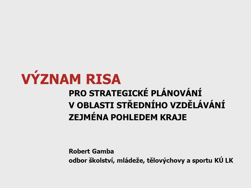 VÝZNAM RISA PRO STRATEGICKÉ PLÁNOVÁNÍ V OBLASTI STŘEDNÍHO VZDĚLÁVÁNÍ ZEJMÉNA POHLEDEM KRAJE Robert Gamba odbor školství, mládeže, tělovýchovy a sportu