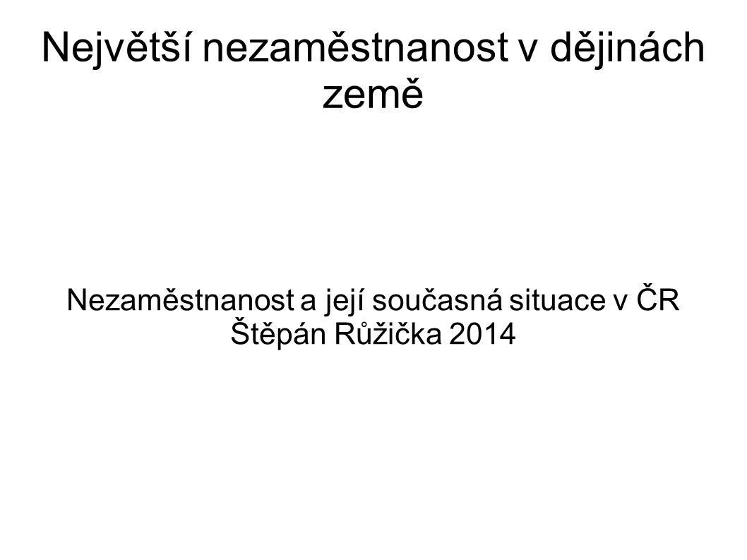 Největší nezaměstnanost v dějinách země Nezaměstnanost a její současná situace v ČR Štěpán Růžička 2014