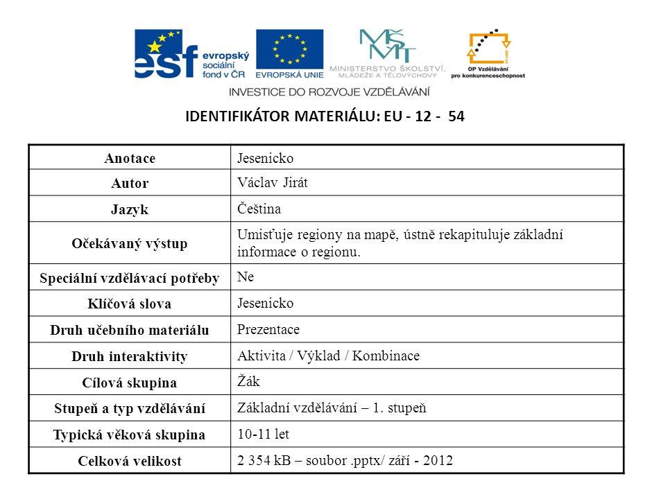 IDENTIFIKÁTOR MATERIÁLU: EU - 12 - 54 AnotaceJesenicko Autor Václav Jirát Jazyk Čeština Očekávaný výstup Umisťuje regiony na mapě, ústně rekapituluje