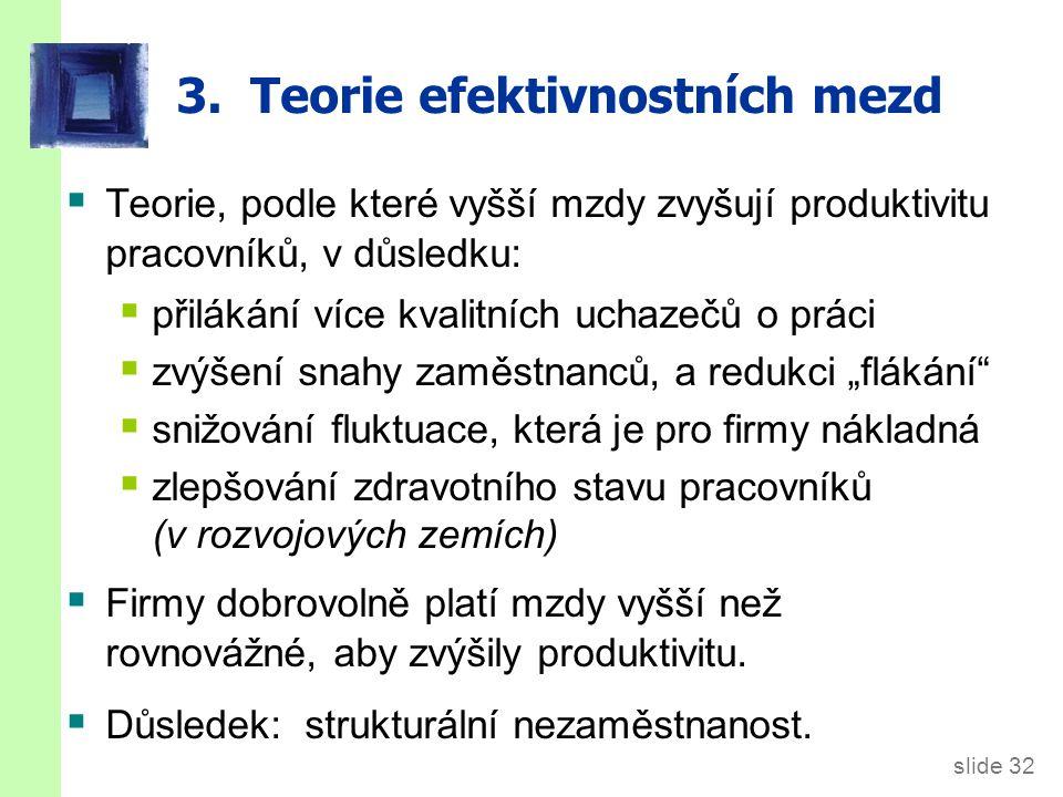 slide 32 3. Teorie efektivnostních mezd  Teorie, podle které vyšší mzdy zvyšují produktivitu pracovníků, v důsledku:  přilákání více kvalitních ucha