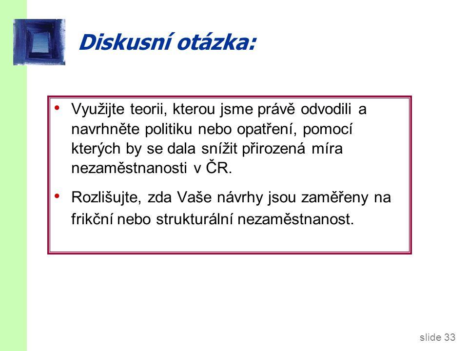 slide 33 Diskusní otázka: Využijte teorii, kterou jsme právě odvodili a navrhněte politiku nebo opatření, pomocí kterých by se dala snížit přirozená míra nezaměstnanosti v ČR.