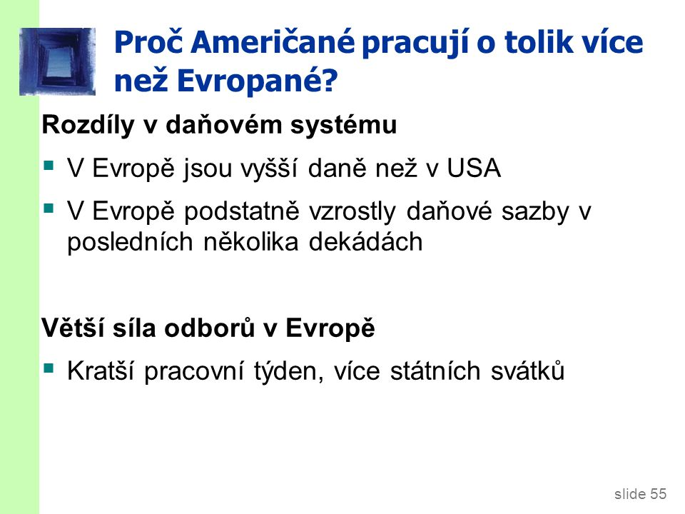 slide 55 Proč Američané pracují o tolik více než Evropané? Rozdíly v daňovém systému  V Evropě jsou vyšší daně než v USA  V Evropě podstatně vzrostl