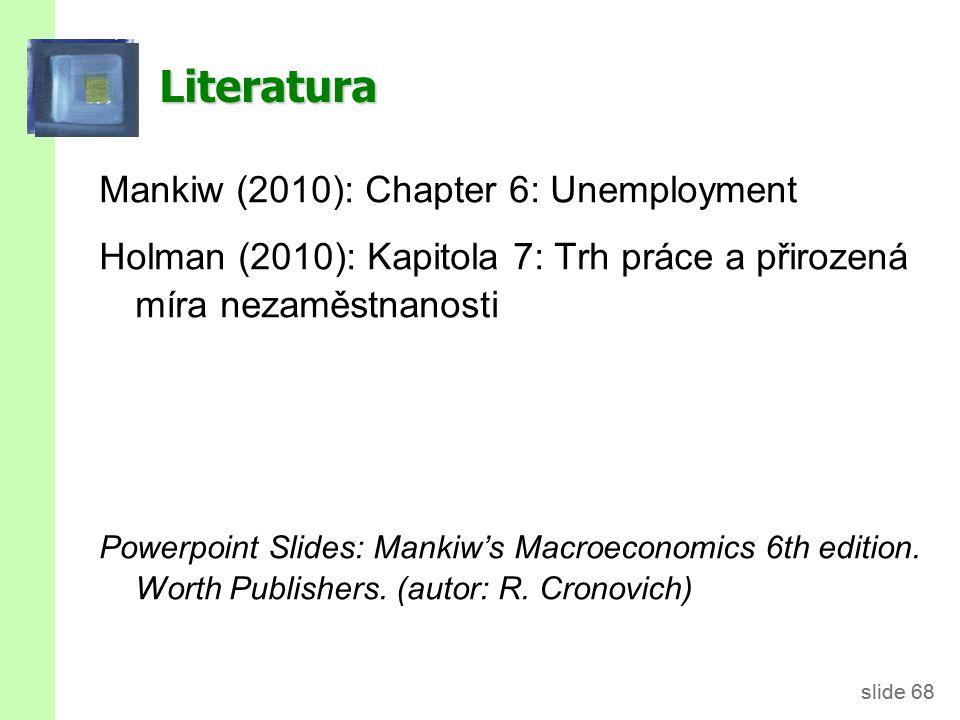 slide 68 Literatura Mankiw (2010): Chapter 6: Unemployment Holman (2010): Kapitola 7: Trh práce a přirozená míra nezaměstnanosti Powerpoint Slides: Mankiw's Macroeconomics 6th edition.
