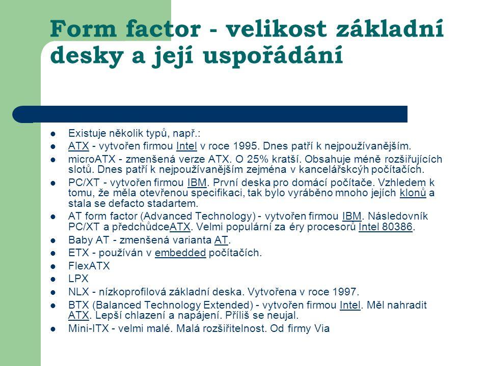 Form factor - velikost základní desky a její uspořádání Existuje několik typů, např.: ATX - vytvořen firmou Intel v roce 1995. Dnes patří k nejpoužíva