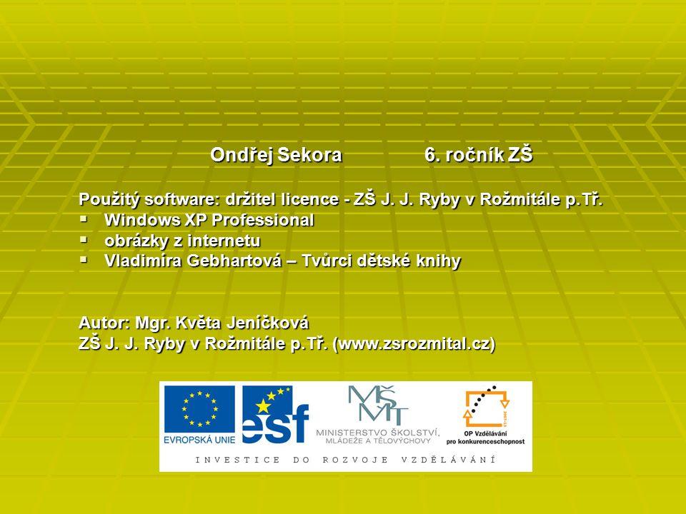Ondřej Sekora 6. ročník ZŠ Použitý software: držitel licence - ZŠ J. J. Ryby v Rožmitále p.Tř.  Windows XP Professional  obrázky z internetu  Vladi