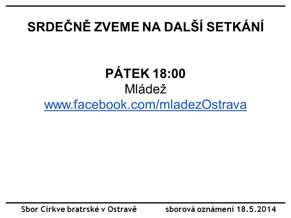 SRDEČNĚ ZVEME NA DALŠÍ SETKÁNÍ PÁTEK 18:00 Mládež www.facebook.com/mladezOstrava Sbor Církve bratrské v Ostravě sborová oznámení 18.5.2014