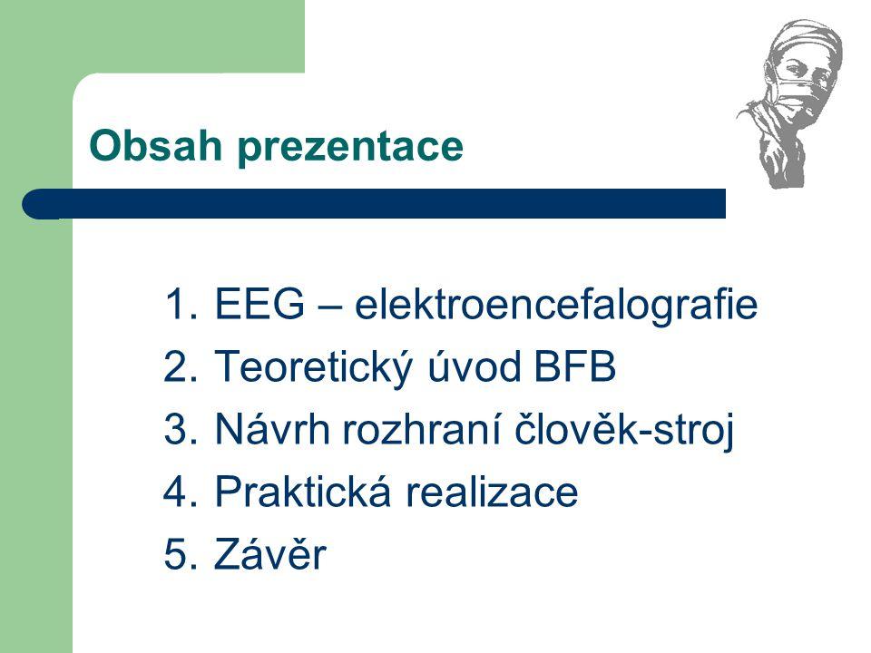Obsah prezentace 1.EEG – elektroencefalografie 2.Teoretický úvod BFB 3.Návrh rozhraní člověk-stroj 4.Praktická realizace 5.Závěr