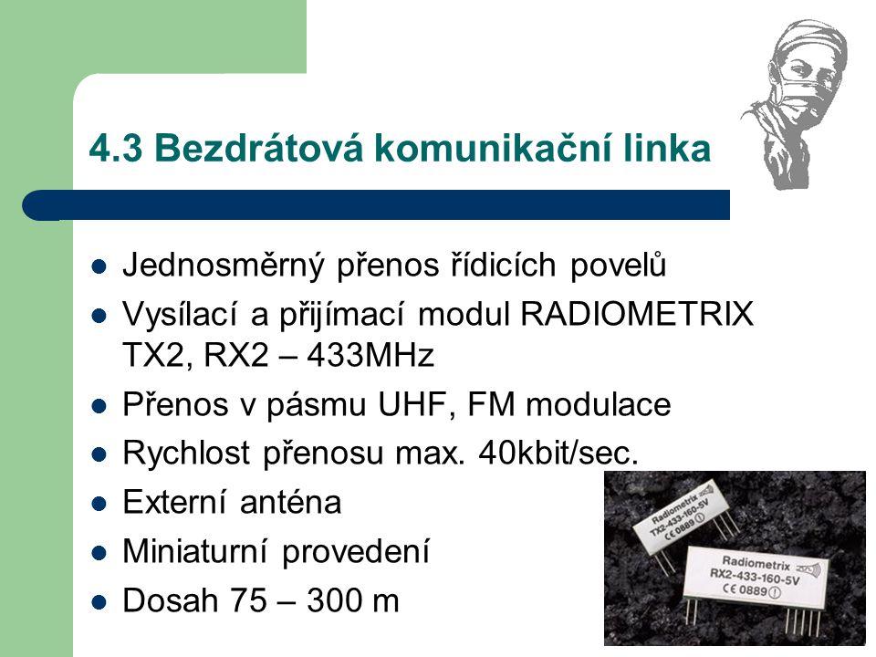 4.3 Bezdrátová komunikační linka Jednosměrný přenos řídicích povelů Vysílací a přijímací modul RADIOMETRIX TX2, RX2 – 433MHz Přenos v pásmu UHF, FM mo