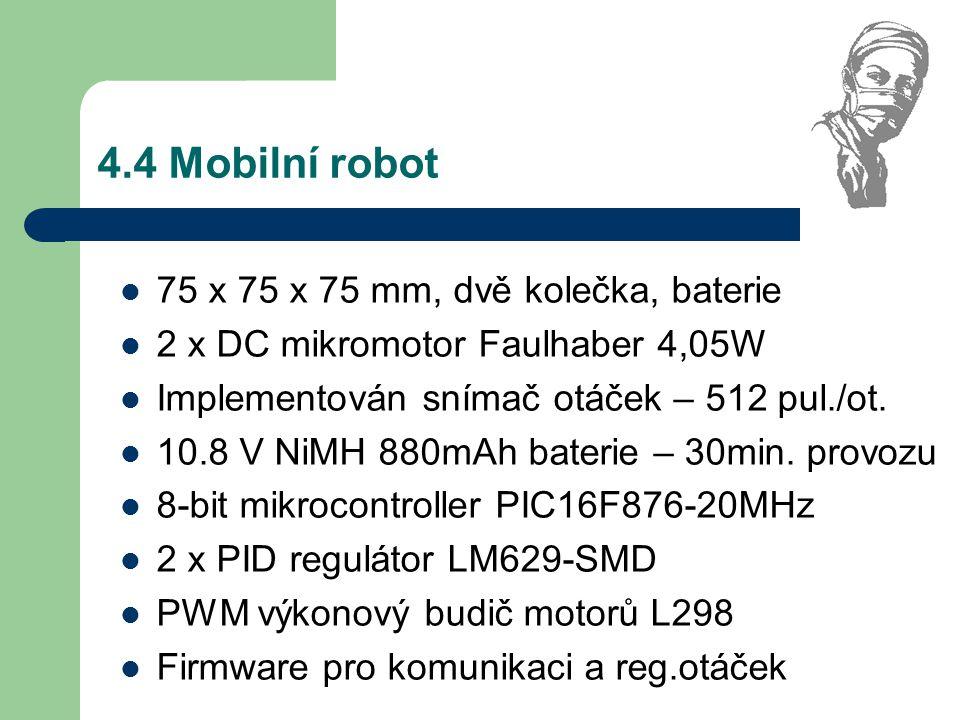4.4 Mobilní robot 75 x 75 x 75 mm, dvě kolečka, baterie 2 x DC mikromotor Faulhaber 4,05W Implementován snímač otáček – 512 pul./ot. 10.8 V NiMH 880mA