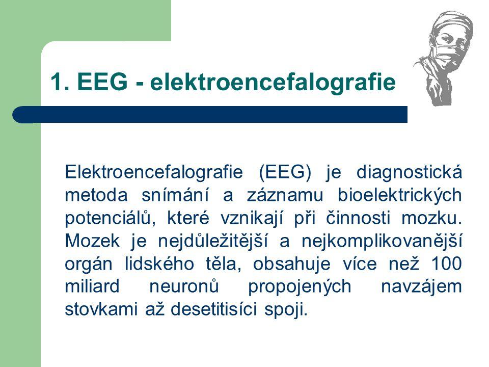 1. EEG - elektroencefalografie Elektroencefalografie (EEG) je diagnostická metoda snímání a záznamu bioelektrických potenciálů, které vznikají při čin