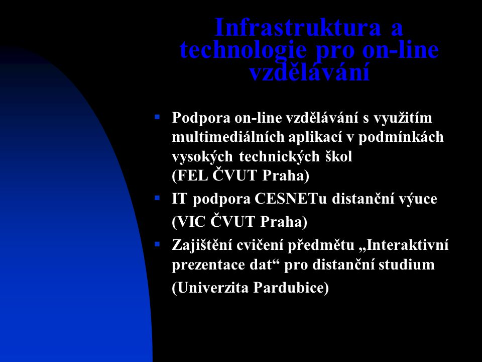 """Infrastruktura a technologie pro on-line vzdělávání  Podpora on-line vzdělávání s využitím multimediálních aplikací v podmínkách vysokých technických škol (FEL ČVUT Praha)  IT podpora CESNETu distanční výuce (VIC ČVUT Praha)  Zajištění cvičení předmětu """"Interaktivní prezentace dat pro distanční studium (Univerzita Pardubice)"""