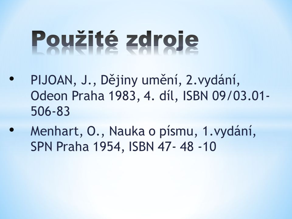 PIJOAN, J., Dějiny umění, 2.vydání, Odeon Praha 1983, 4. díl, ISBN 09/03.01- 506-83 Menhart, O., Nauka o písmu, 1.vydání, SPN Praha 1954, ISBN 47- 48