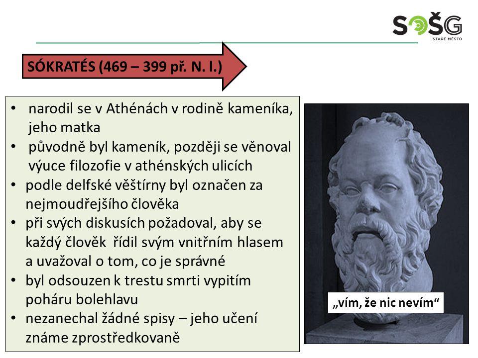 SÓKRATÉS (469 – 399 př. N. l.) narodil se v Athénách v rodině kameníka, jeho matka původně byl kameník, později se věnoval výuce filozofie v athénskýc