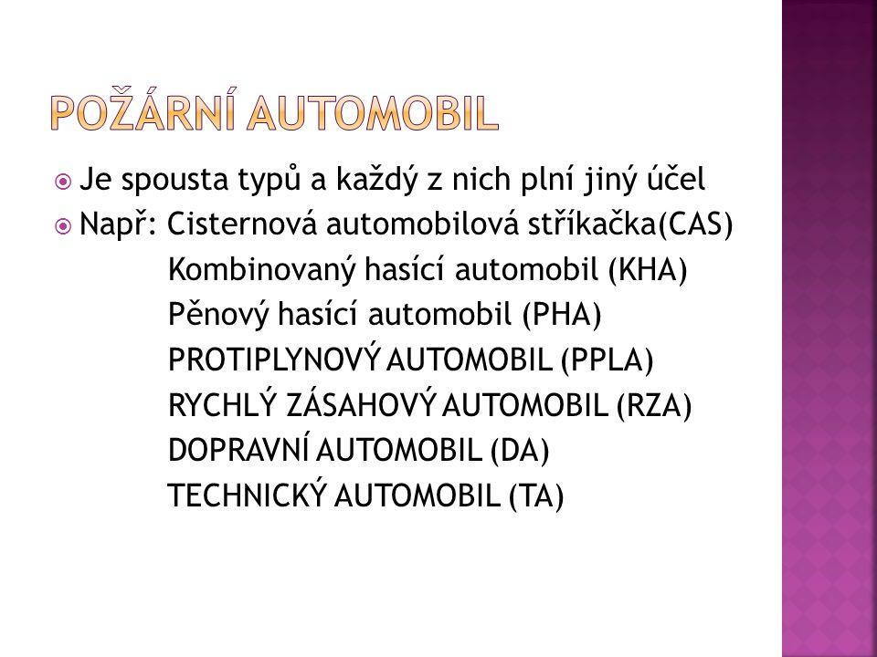  Je spousta typů a každý z nich plní jiný účel  Např: Cisternová automobilová stříkačka(CAS) Kombinovaný hasící automobil (KHA) Pěnový hasící automobil (PHA) PROTIPLYNOVÝ AUTOMOBIL (PPLA) RYCHLÝ ZÁSAHOVÝ AUTOMOBIL (RZA) DOPRAVNÍ AUTOMOBIL (DA) TECHNICKÝ AUTOMOBIL (TA)