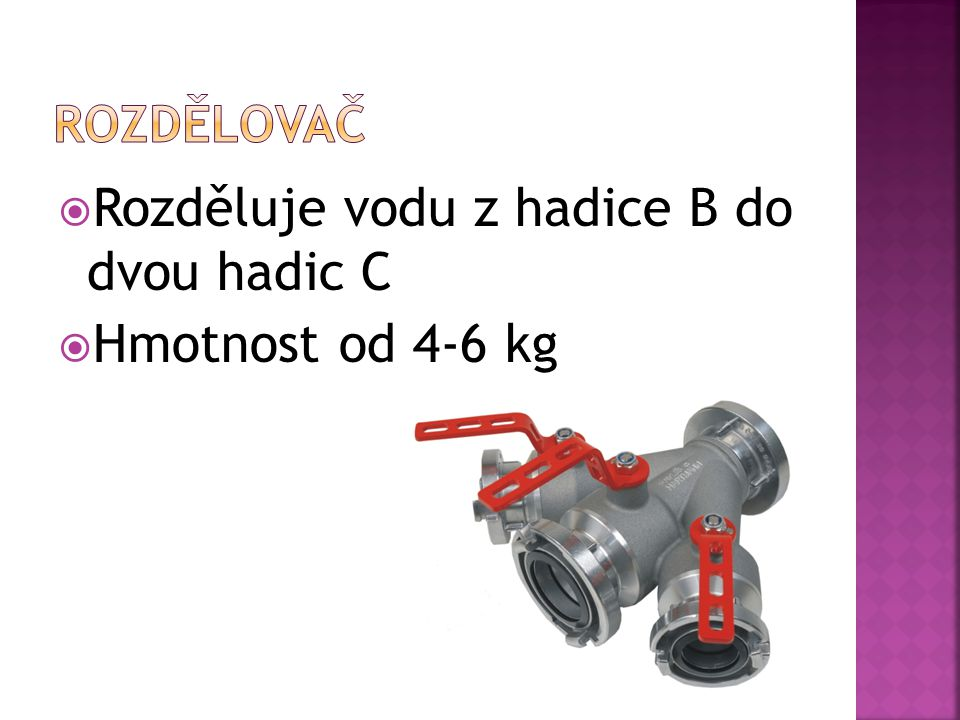  Nejpoužívanější jsou hadice typu B(75mm),C(52mm)  Hadice typu B se zapojuje do agregátu a do rozdělovače do kterého se dále pak zapojí hadice typu C na které se na konci zapojí proudnice