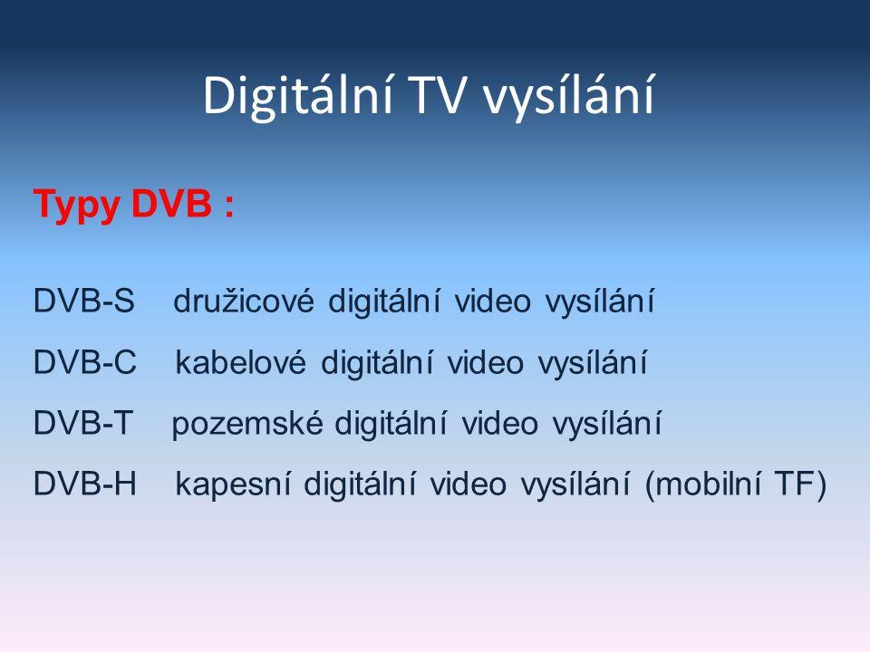 Digitální TV vysílání Typy DVB : DVB-S družicové digitální video vysílání DVB-C kabelové digitální video vysílání DVB-T pozemské digitální video vysílání DVB-H kapesní digitální video vysílání (mobilní TF)