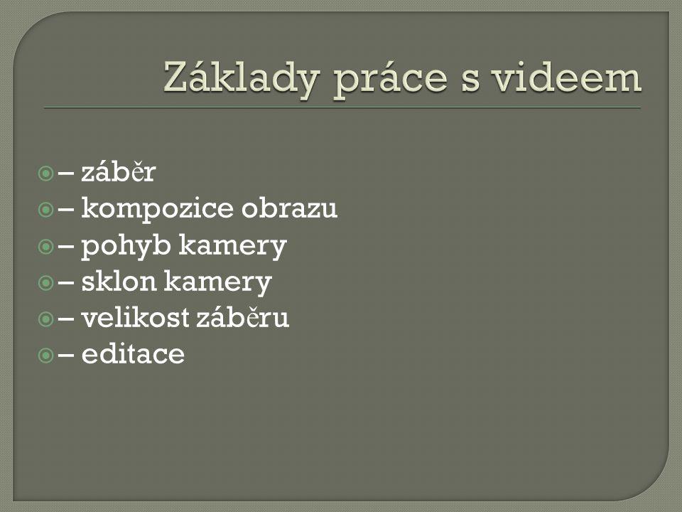  – záb ě r  – kompozice obrazu  – pohyb kamery  – sklon kamery  – velikost záb ě ru  – editace