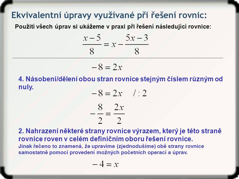 Ekvivalentní úpravy využívané při řešení rovnic: Použití všech úprav si ukážeme v praxi při řešení následující rovnice: 4.