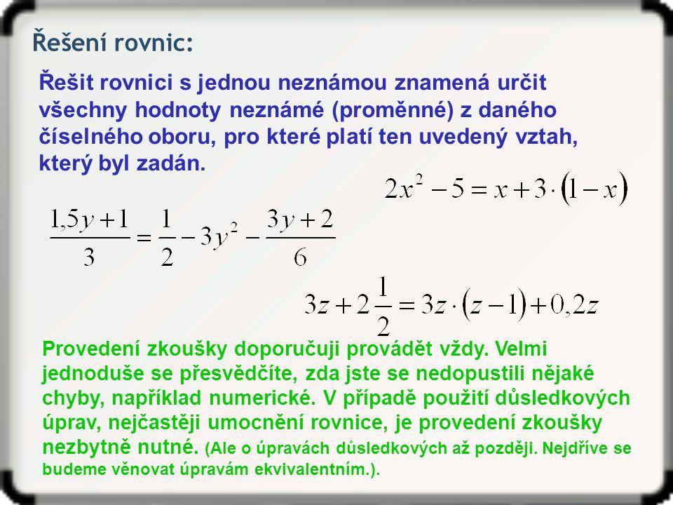 Řešení rovnic: Řešit rovnici s jednou neznámou znamená určit všechny hodnoty neznámé (proměnné) z daného číselného oboru, pro které platí ten uvedený vztah, který byl zadán.