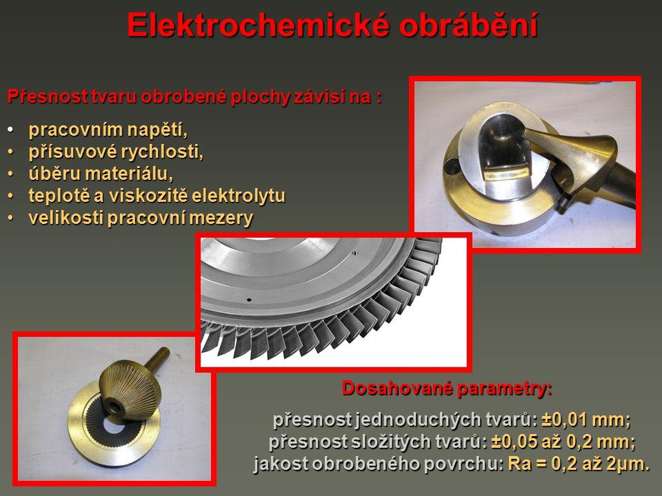 Elektrochemické obrábění Přesnost tvaru obrobené plochy závisí na : pracovním napětí, pracovním napětí, přísuvové rychlosti, přísuvové rychlosti, úběr