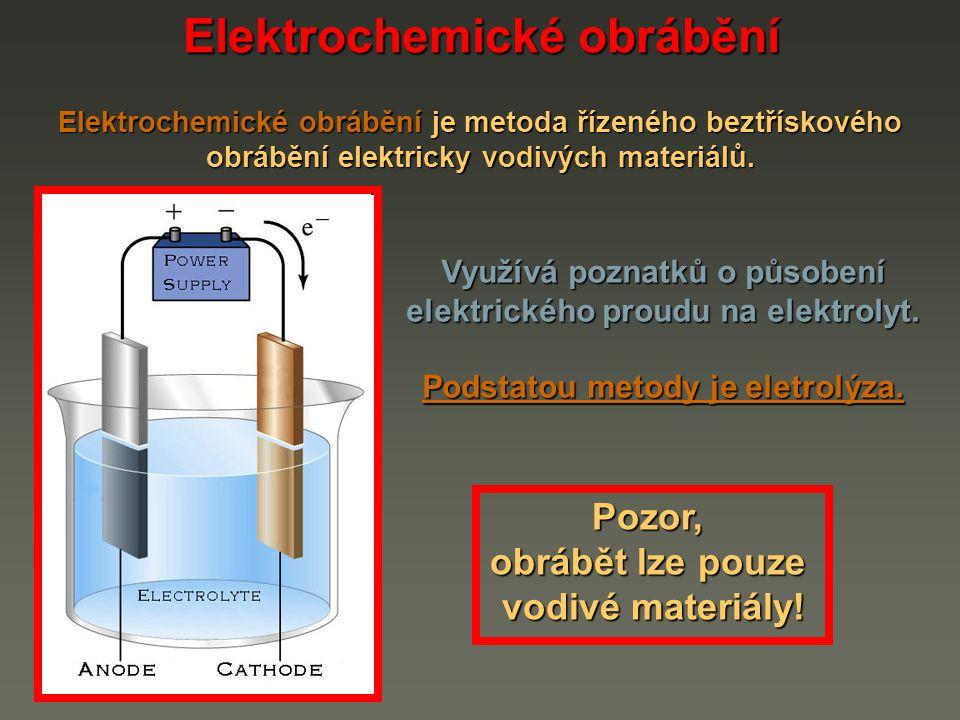 Elektrochemické obrábění je metoda řízeného beztřískového obrábění elektricky vodivých materiálů. Pozor, obrábět lze pouze vodivé materiály! Využívá p