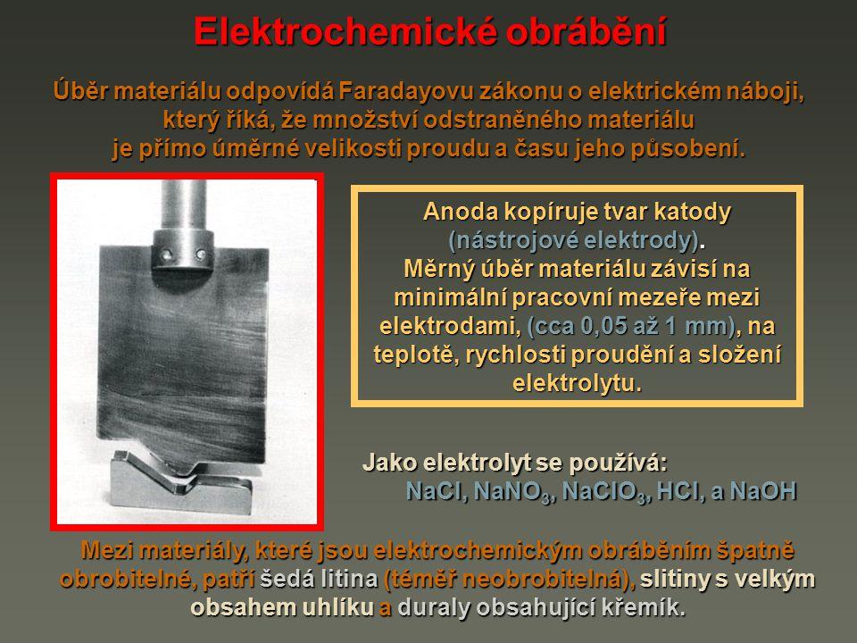 Elektrochemické obrábění Úběr materiálu odpovídá Faradayovu zákonu o elektrickém náboji, který říká, že množství odstraněného materiálu je přímo úměrn