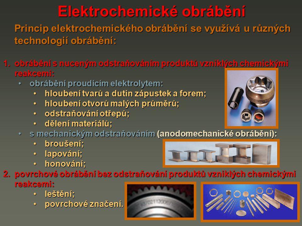 Elektrochemické obrábění Princip elektrochemického obrábění se využívá u různých technologií obrábění: 1.obrábění s nuceným odstraňováním produktů vzn