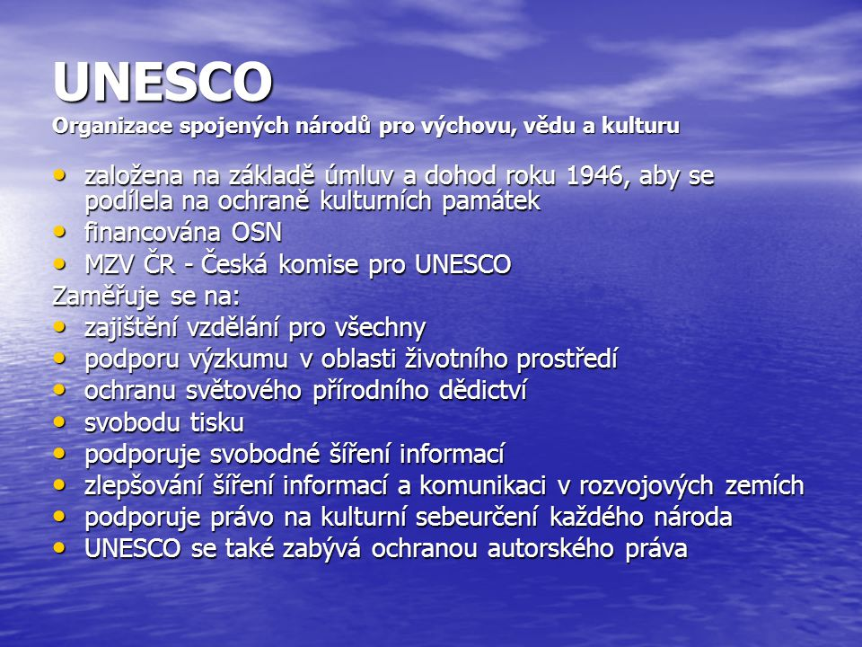 UNESCO Organizace spojených národů pro výchovu, vědu a kulturu založena na základě úmluv a dohod roku 1946, aby se podílela na ochraně kulturních památek založena na základě úmluv a dohod roku 1946, aby se podílela na ochraně kulturních památek financována OSN financována OSN MZV ČR - Česká komise pro UNESCO MZV ČR - Česká komise pro UNESCO Zaměřuje se na: zajištění vzdělání pro všechny zajištění vzdělání pro všechny podporu výzkumu v oblasti životního prostředí podporu výzkumu v oblasti životního prostředí ochranu světového přírodního dědictví ochranu světového přírodního dědictví svobodu tisku svobodu tisku podporuje svobodné šíření informací podporuje svobodné šíření informací zlepšování šíření informací a komunikaci v rozvojových zemích zlepšování šíření informací a komunikaci v rozvojových zemích podporuje právo na kulturní sebeurčení každého národa podporuje právo na kulturní sebeurčení každého národa UNESCO se také zabývá ochranou autorského práva UNESCO se také zabývá ochranou autorského práva