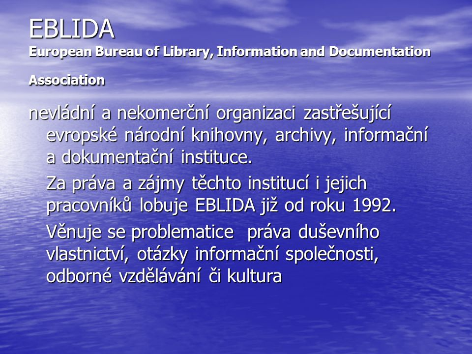 EBLIDA European Bureau of Library, Information and Documentation Association nevládní a nekomerční organizaci zastřešující evropské národní knihovny, archivy, informační a dokumentační instituce.