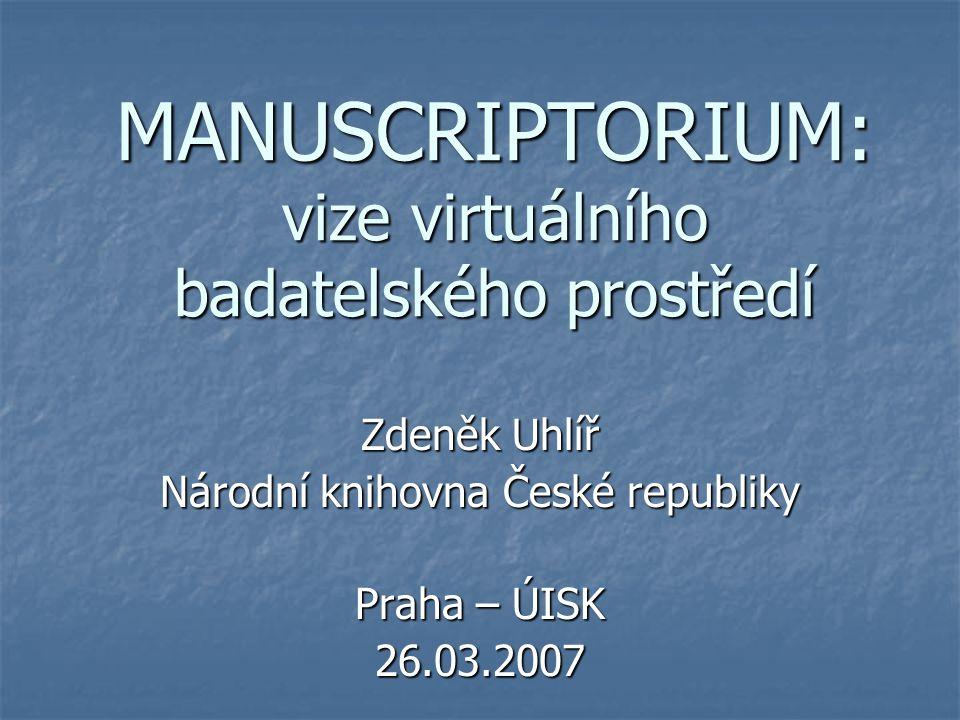 MANUSCRIPTORIUM: vize virtuálního badatelského prostředí Zdeněk Uhlíř Národní knihovna České republiky Praha – ÚISK 26.03.2007