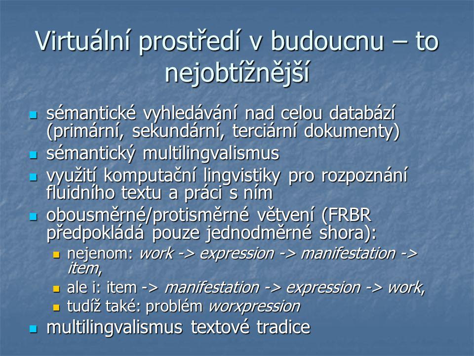 Virtuální prostředí v budoucnu – to nejobtížnější sémantické vyhledávání nad celou databází (primární, sekundární, terciární dokumenty) sémantické vyhledávání nad celou databází (primární, sekundární, terciární dokumenty) sémantický multilingvalismus sémantický multilingvalismus využití komputační lingvistiky pro rozpoznání fluidního textu a práci s ním využití komputační lingvistiky pro rozpoznání fluidního textu a práci s ním obousměrné/protisměrné větvení (FRBR předpokládá pouze jednodměrné shora): obousměrné/protisměrné větvení (FRBR předpokládá pouze jednodměrné shora): nejenom: work -> expression -> manifestation -> item, nejenom: work -> expression -> manifestation -> item, ale i: item -> manifestation -> expression -> work, ale i: item -> manifestation -> expression -> work, tudíž také: problém worxpression tudíž také: problém worxpression multilingvalismus textové tradice multilingvalismus textové tradice