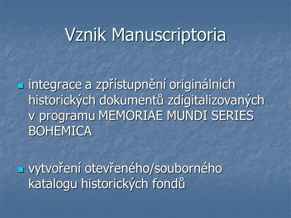 Vznik Manuscriptoria integrace a zpřístupnění originálních historických dokumentů zdigitalizovaných v programu MEMORIAE MUNDI SERIES BOHEMICA integrace a zpřístupnění originálních historických dokumentů zdigitalizovaných v programu MEMORIAE MUNDI SERIES BOHEMICA vytvoření otevřeného/souborného katalogu historických fondů vytvoření otevřeného/souborného katalogu historických fondů