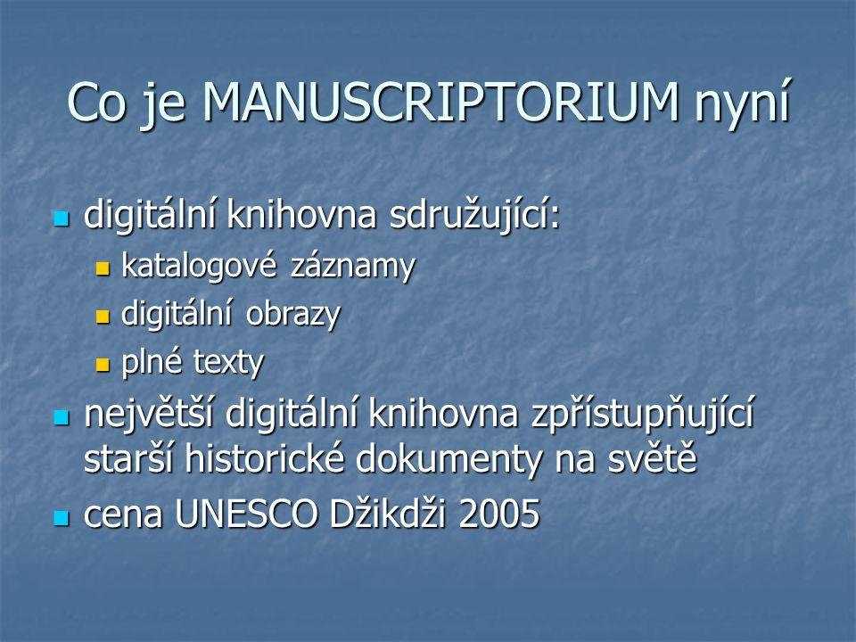 Co je MANUSCRIPTORIUM nyní digitální knihovna sdružující: digitální knihovna sdružující: katalogové záznamy katalogové záznamy digitální obrazy digitální obrazy plné texty plné texty největší digitální knihovna zpřístupňující starší historické dokumenty na světě největší digitální knihovna zpřístupňující starší historické dokumenty na světě cena UNESCO Džikdži 2005 cena UNESCO Džikdži 2005